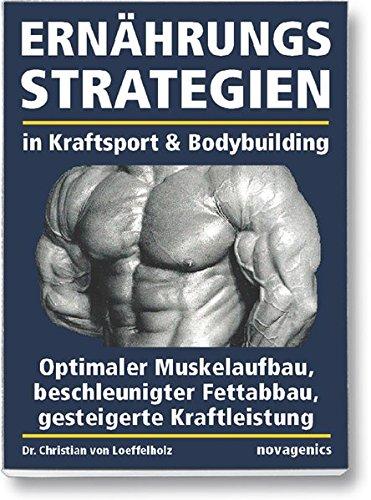 Ernährungsstrategien in Kraftsport und Bodybuilding: Optimaler Muskelaufbau, beschleunigter Fettabbau, gesteigerte...