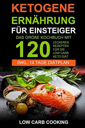 Ketogene Ernährung für Einsteiger: Das große Kochbuch mit 120 leckeren Rezepten für die Low Carb Keto Diät. Am...