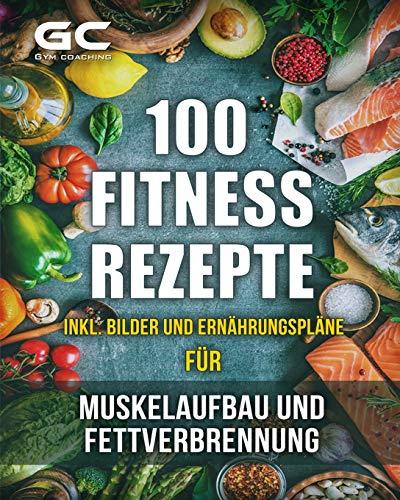 Fitness-Rezepte - Muskelaufbau und Fettverbrennung inkl. Bilder u. Ernährungspläne: Einfach und gesund kochen zum...